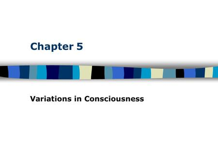 Chapter 5 Variations in Consciousness. Table of Contents Consciousness: Personal Awareness Awareness of Internal and External Stimuli –Levels of awareness.