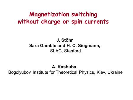 Magnetization switching without charge or spin currents J. Stöhr Sara Gamble and H. C. Siegmann, SLAC, Stanford A. Kashuba Bogolyubov Institute for Theoretical.