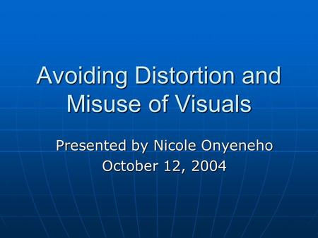 Avoiding Distortion and Misuse of Visuals Presented by Nicole Onyeneho October 12, 2004.