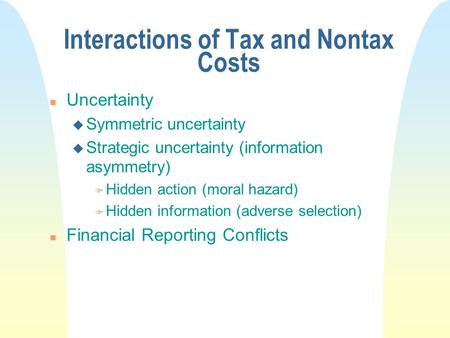 Interactions of Tax and Nontax Costs n Uncertainty u Symmetric uncertainty u Strategic uncertainty (information asymmetry) F Hidden action (moral hazard)