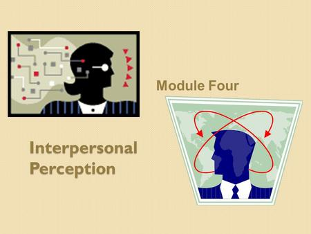Interpersonal Perception Module Four. Watch This Video: 3-2.