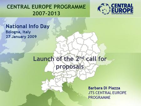 Launch of the 2 nd call for proposals CENTRAL EUROPE PROGRAMME 2007-2013 Barbara Di Piazza JTS CENTRAL EUROPE PROGRAMME National Info Day Bologna, Italy.