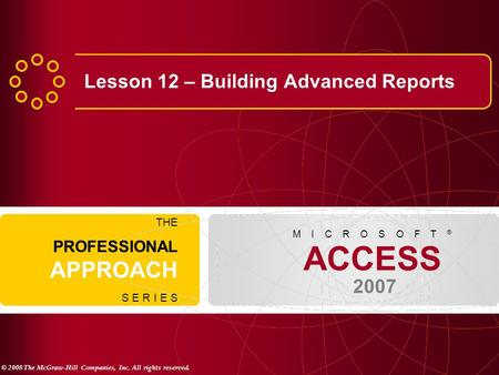 © 2008 The McGraw-Hill Companies, Inc. All rights reserved. ACCESS 2007 M I C R O S O F T ® THE PROFESSIONAL APPROACH S E R I E S Lesson 12 – Building.