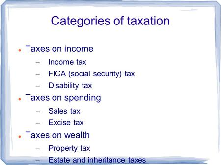Categories of taxation Taxes on income – Income tax – FICA (social security) tax – Disability tax Taxes on spending – Sales tax – Excise tax Taxes on wealth.