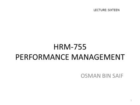 HRM-755 PERFORMANCE MANAGEMENT OSMAN BIN SAIF LECTURE: SIXTEEN 1.