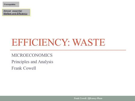 Frank Cowell: Efficiency-Waste EFFICIENCY: WASTE MICROECONOMICS Principles and Analysis Frank Cowell Almost essential Welfare and Efficiency Almost essential.