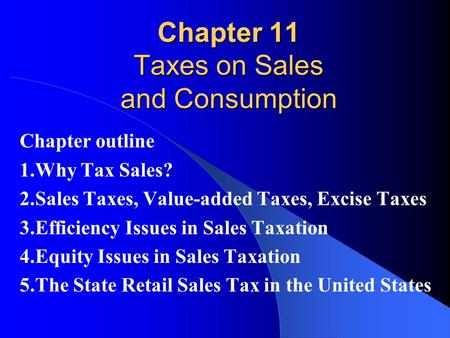Chapter 11 Taxes on Sales and Consumption Chapter outline 1.Why Tax Sales? 2.Sales Taxes, Value-added Taxes, Excise Taxes 3.Efficiency Issues in Sales.