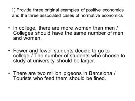 1) Provide three original examples of positive economics and the three associated cases of normative economics In college, there are more women than men.