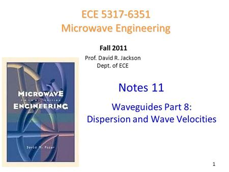 Prof. David R. Jackson Dept. of ECE Notes 11 ECE 5317-6351 Microwave Engineering Fall 2011 Waveguides Part 8: Dispersion and Wave Velocities 1.
