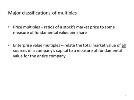 Major classifications of multiples Price multiples – ratios of a stock's market price to some measure of fundamental value per share Enterprise value multiples.