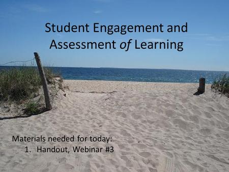 Student Engagement and Assessment of Learning Materials needed for today: 1.Handout, Webinar #3.