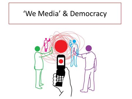 'We Media' & Democracy. Topic Points: What are 'We Media'? Where / how has 'We Media' emerged? In what way are the contemporary media more democratic.