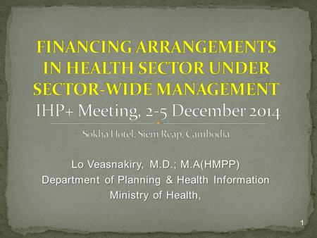 Lo Veasnakiry, M.D.; M.A(HMPP) Department of Planning & Health Information Ministry of Health, 1.