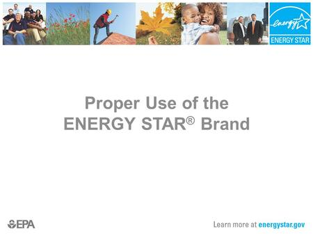 Proper Use of the ENERGY STAR ® Brand. Presentation Overview Value of the ENERGY STAR Brand New Homes Marks Mark Access Usage Guidelines Examples of Proper.