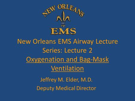 New Orleans EMS Airway Lecture Series: Lecture 2 Oxygenation and Bag-Mask Ventilation Jeffrey M. Elder, M.D. Deputy Medical Director.