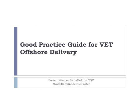 Good Practice Guide for VET Offshore Delivery Presentation on behalf of the NQC Moira Schulze & Sue Foster.