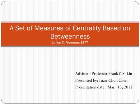 A Set of Measures of Centrality Based on Betweenness Linton C. Freeman, 1977 Advisor : Professor Frank Y. S. Lin Presented by: Tuan-Chun Chen Presentation.