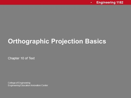Engineering 1182 College of Engineering Engineering Education Innovation Center Orthographic Projection Basics Chapter 10 of Text.