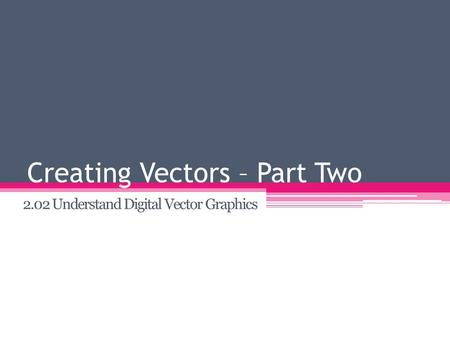 Creating Vectors – Part Two 2.02 Understand Digital Vector Graphics.