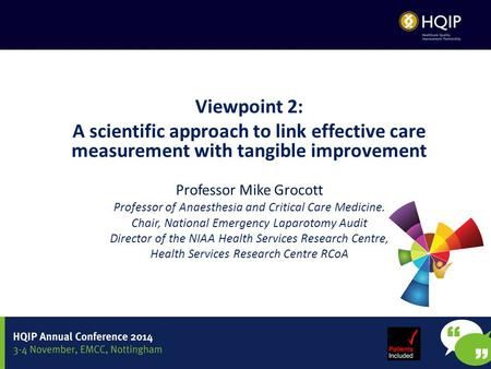 Viewpoint 2: A scientific approach to link effective care measurement with tangible improvement Professor Mike Grocott Professor of Anaesthesia and Critical.
