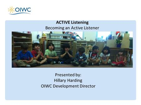 ACTIVE Listening Becoming an Active Listener Presented by: Hillary Harding OIWC Development Director.
