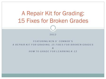 2012 FEATURING KEN O' CONNOR'S A REPAIR KIT FOR GRADING: 15 FIXES FOR BROKEN GRADES & HOW TO GRADE FOR LEARNING K-12 A Repair Kit for Grading: 15 Fixes.