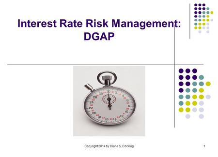 Copyright 2014 by Diane S. Docking1 Interest Rate Risk Management: DGAP.