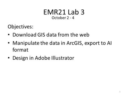 EMR21 Lab 3 Objectives: Download GIS data from the web Manipulate the data in ArcGIS, export to AI format Design in Adobe Illustrator 1 October 2 - 4.