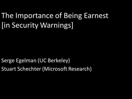 The Importance of Being Earnest [in Security Warnings] Serge Egelman (UC Berkeley) Stuart Schechter (Microsoft Research)