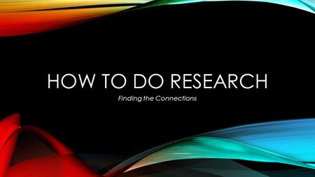 HOW TO DO RESEARCH Finding the Connections. RESEARCH … at the very least, is problem solving. is really about learning, exploring and making connections.