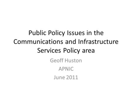 Public Policy Issues in the Communications and Infrastructure Services Policy area Geoff Huston APNIC June 2011.