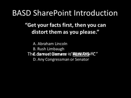 "BASD SharePoint Introduction ""Get your facts first, then you can distort them as you please."" A. Abraham Lincoln B. Rush Limbaugh C. Samuel Clemens D."