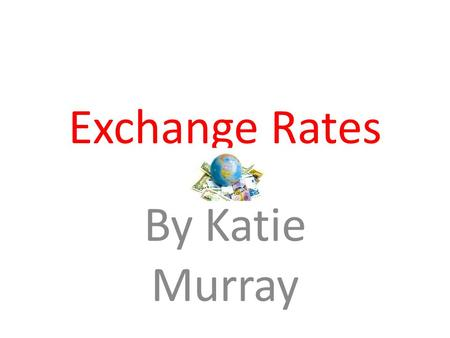 Exchange Rates By Katie Murray. – Def: The price of one currency in terms of another.