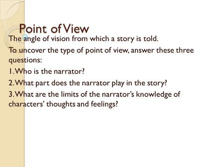 Point of View The angle of vision from which a story is told. To uncover the type of point of view, answer these three questions: 1. Who is the narrator?