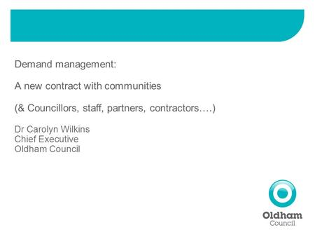 Demand management: A new contract with communities (& Councillors, staff, partners, contractors….) Dr Carolyn Wilkins Chief Executive Oldham Council.