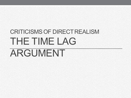 Criticisms of Direct Realism The Time Lag Argument
