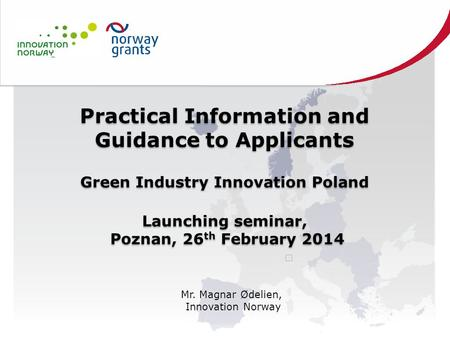 Practical Information and Guidance to Applicants Green Industry Innovation Poland Launching seminar, Poznan, 26 th February 2014 Practical Information.