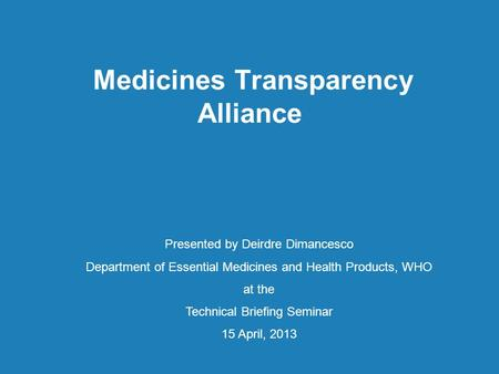 Medicines Transparency Alliance Presented by Deirdre Dimancesco Department of Essential Medicines and Health Products, WHO at the Technical Briefing Seminar.