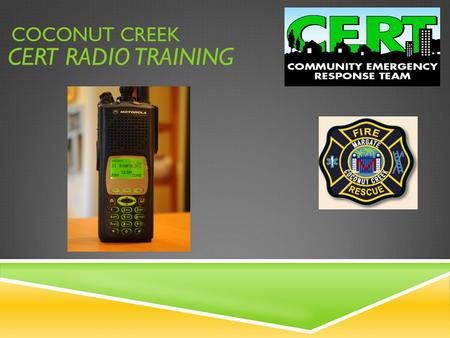 CERT RADIO TRAINING COCONUT CREEK. COCONUT CREEK CERT RADIO TRAINING UTILIZE RADIOS TO SEND AND RECEIVE VITAL INFORMATION ONLY ESSENTIAL INFORMATION BE.