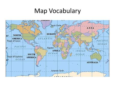Map Vocabulary. Map Projection- the way to show the Earth's curved surface on a flat map. All maps distort the Earth and each one does it in a different.