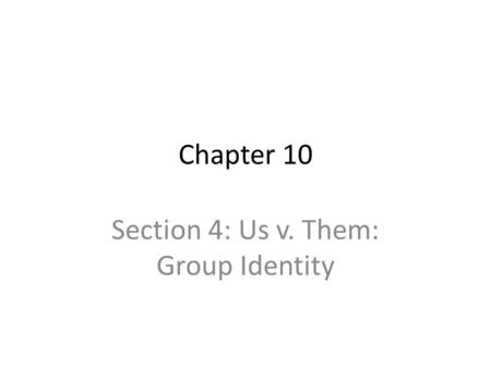 Chapter 10 Section 4: Us v. Them: Group Identity.