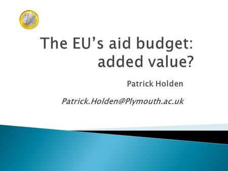 Patrick Holden  EU ODA: 2011.  Institutional characteristics of the EU as a donor.  The different EU aid instruments.