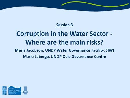 Session 3 Corruption in the Water Sector - Where are the main risks? Maria Jacobson, UNDP Water Governance Facility, SIWI Marie Laberge, UNDP Oslo Governance.