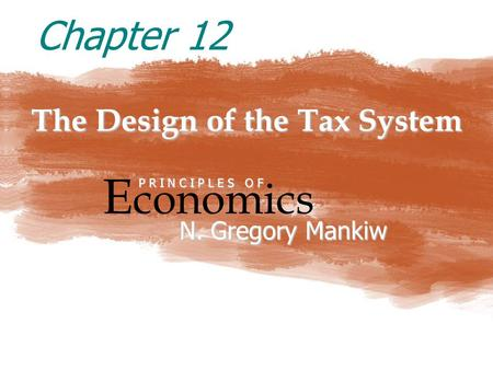 The Design of the Tax System E conomics P R I N C I P L E S O F N. Gregory Mankiw Chapter 12.