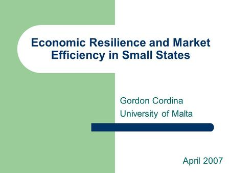 Economic Resilience and Market Efficiency in Small States Gordon Cordina University of Malta April 2007.