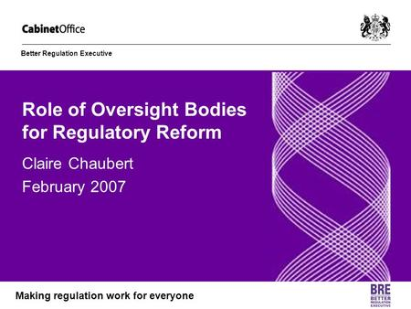Better Regulation Executive Making regulation work for everyone Role of Oversight Bodies for Regulatory Reform Claire Chaubert February 2007.