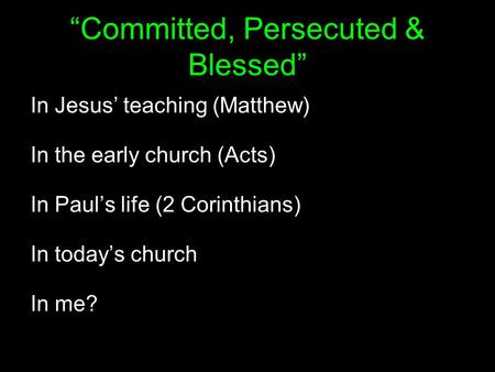 """Committed, Persecuted & Blessed"" In Jesus' teaching (Matthew) In the early church (Acts) In Paul's life (2 Corinthians) In today's church In me?"