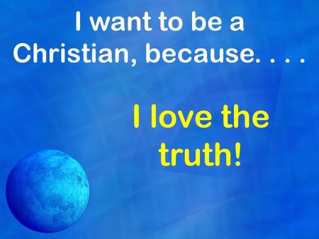 I want to be a Christian, because.... I love the truth!