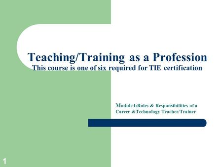 1 Teaching/Training as a Profession This course is one of six required for TIE certification M odule I:Roles & Responsibilities of a Career &Technology.