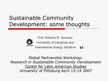 Sustainable Community Development: some thoughts Global Partnership Workshop: Research in Sustainable Community Development Center for Latin American Studies.